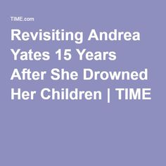 Revisiting Andrea Yates 15 Years After She Drowned Her Children   TIME