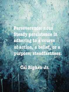"""Perseverance: noun Steady persistence in adhering to a course of action, a belief, or a purpose; steadfastness.""~Cal Ripken Jr."