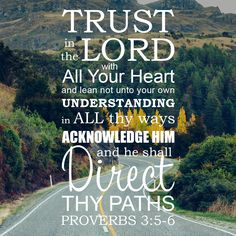 Trust in the LORD with all your heart and lean not unto your own understanding...
