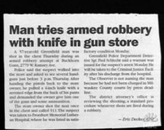 "In Oregon:  ""Man tries armed robbery with knife in gun store"" - posted on lolsvillage...p=6157;  CNN says ""The would-be robber apparently was looking to step up his weaponry – he smashed a glass display case at Discount Gun Sales and pulled a handgun from the display, the Washington County sheriff's department said in a news release. The store manager then drew his own handgun and ordered the suspect to drop his bat, his 9-inch knife and the purloined handgun.""  7/26/13"