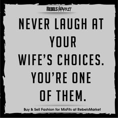 Never laugh at your wife's choices, you're one of them