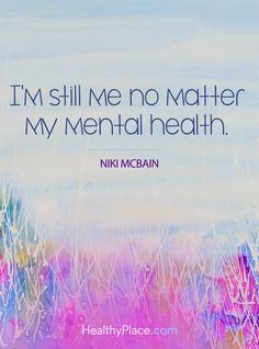 Quote on mental health: I'm still me no matter my mental health - Niki Mcbain. www.HealthyPlace.com