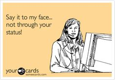 Say it to my face... not through your status! | Thinking Of You Ecard | someecards.com