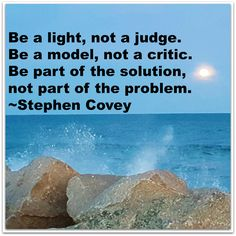 Be a light, not a judge. Be a model, not a critic. Be part of the solution, not part of the problem. Covey, Stephen R.. The 7 Habits of Highly Effective People Interactive Edition (Kindle Location 1258). Mango Media. Kindle Edition.