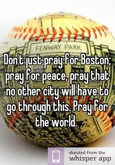 Don't just pray for Boston PRAY FOR THE WORLD THATS WHAT THE WORLD NEEDS NOW!