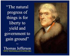 The natural progress of things is for liberty to yield and government to gain ground. - Thomas Jefferson, letter to Edward Carrington, May 27, 1788