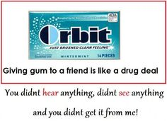Giving gum to a friend is like a drug deal.lol. SO TRUE!