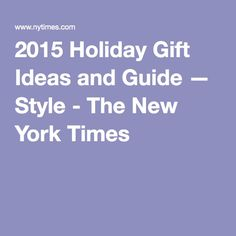2015 Holiday Gift Ideas and Guide — Style - The New York Times