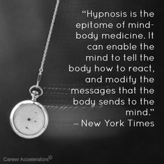 """Hypnosis is the epitome of mind-body medicine. It can enable the mind to tell the body how to react, and modify the messages that the body sends to the mind."" – New York Times"