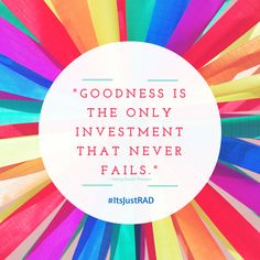 Goodness is the only investment that never fails. | #ItsJustRAD