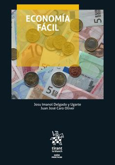Economía fácil / autores, Josu Imanol Delgado y Ugarte, Juan José Caro  Oliver.. -- Valencia : Tirant lo Blanch, 2016.