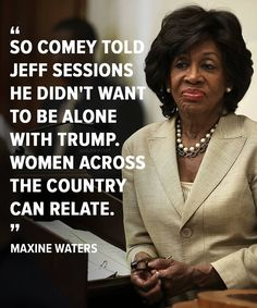 So Comey told Jeff sessions he didn't want to be alone with Trump. Women across the country can relate. Maxine Waters.