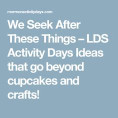 We Seek After These Things – LDS Activity Days Ideas that go beyond cupcakes and crafts!
