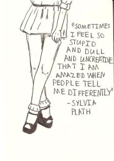 """..I am amazed when people tell me differently."" -Sylvia Plath"