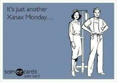 Xanax Monday, Tuesday, Wednesday, Thursday, Friday, Sat..... Thank Goodness I'm off on Sunday's!!!