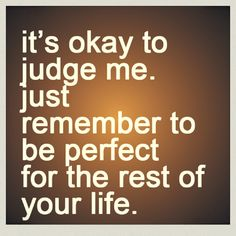 It's ok to judge me. Just remember to be perfect for the rest of your life