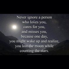 Never Ignore a Person Who Loves You, Cares For You, And Misses You, Because One Day, You Might Wake Up and Realize, You Lost The Moon While Counting the Stars ~ Life Quote