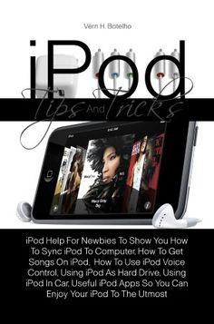 iPod Tips And Tricks: iPod Help For Newbies To Show You How To Sync iPod To Computer, How To Get Songs On iPod, How To Use iPod Voice Control, Using iPod As Hard Drive, Using iPod In Car, Useful iPod Apps So You Can Enjoy Your iPod To The Utmost