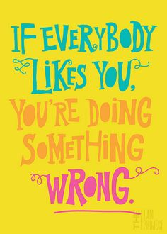 not everyone is going to like you....and that's okay.