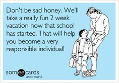 Funny Teacher Week Ecard: Don't be sad honey. We'll take a really fun 2 week vacation now that school has started. That will help you become a very responsible individual!