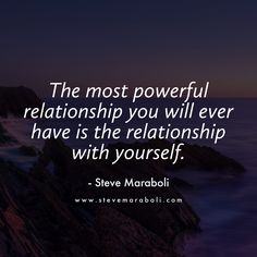 The most powerful relationship you will ever have is the relationship with yourself. - Steve Maraboli