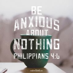 Be anxious about nothing. -Philippians 4:6