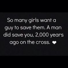 """So many girls want a guy to save them. A man did save you, 2,000 years ago on the cross"""