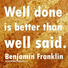"""""""Well done is better than well said.  Benjamin Franklin quote on service / volunteering"""