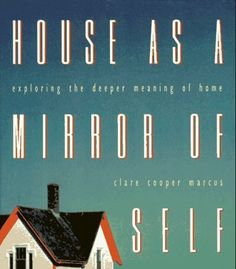House as a Mirror of Self: Exploring the Deeper Meaning of Home: House as a Mirror of Self by Clare Cooper Marcus