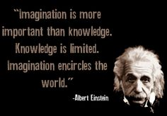 """Imagination is more important than knowledge. Knowledge is limited. Imagination encircles the world."" - Albert Einstein"