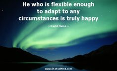 He who is flexible enough to adapt to any circumstances is truly happy - David Hume Quotes - StatusMind.com