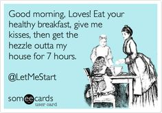 Good morning, Loves! Eat your healthy breakfast, give me kisses, then get the hezzle outta my house for 7 hours. @LetMeStart.