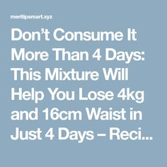 Don't Consume It More Than 4 Days: This Mixture Will Help You Lose 4kg and 16cm Waist in Just 4 Days – Recipe | Worthy Tips and Tricks