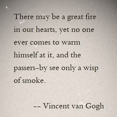 There may be a great fire in our hearts, yet no one ever comes to warm himself at it, and the passers-by see only a wisp of smoke.