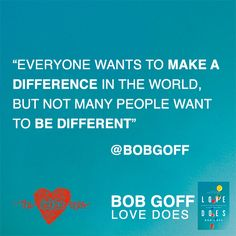 """""""Everyone wants to make a difference in the world, but not many people want to be different""""    -Bob Goff"""