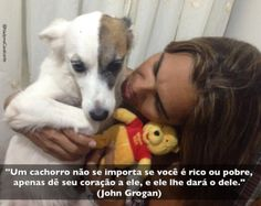 """""""Um cachorro não se importa se você é rico ou pobre, apenas dê seu coração a ele, e ele lhe dará o dele."""" (John Grogan)  Do Livro/Filme: Marley e Eu"""