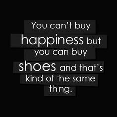 """""""You can't buy happiness but you can buy shoes and that's kind of the same thing."""" ❥"""