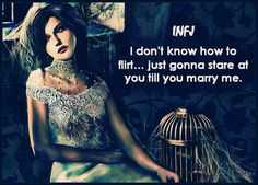 We, INFJs, dare not make the first move. After all, we're afraid to impose our intensity and range of rarities on someone else.. But fear not, we have the art of defensive flirting down to a T; and will stare at you, or be awkward as awkward can be, till you fall head over heals in love with us.