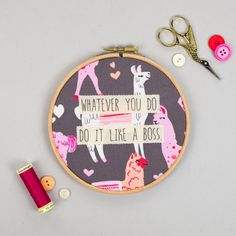 This is a 6 embroidery hoop with the quote Whatever you do, do it like a boss…