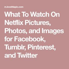 What To Watch On Netflix Pictures, Photos, and Images for Facebook, Tumblr, Pinterest, and Twitter