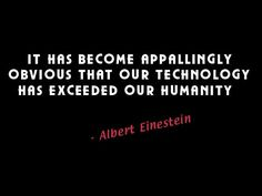 It has become appallingly obvious that our technology has exceeded our humanity.  Albert Eintein