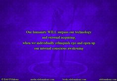 Our humanity WILL surpass our technology  and external acquiring, when we individually relinquish ego and open up our internal conscious awakening © Edel O'Mahony www.edelomahony.com www.media.edelomahony.com www.books.edelomahony.com  #truth #knowledge #awareness #internalpeace #bethechange #mindemptyness #humanity #technology #ego #conscious #addictionrecovery #anxietyfree #energetic #communication #chi #harmonic #frequency #neuroplasticity #epigenetics #spiritual #guide #edelomahonymedia