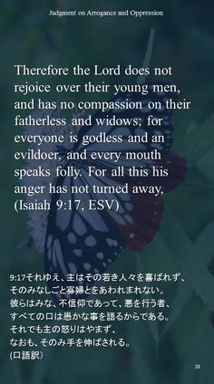 Therefore the Lord does not rejoice over their young men,and has no compassion on their fatherless and widows; for everyone is godless and an evildoer, and every mouth speaks folly. For all this his anger has not turned away,(Isaiah 9:17, ESV)9:17それゆえ、主はその若き人々を喜ばれず、 そのみなしごと寡婦とをあわれまれない。 彼らはみな、不信仰であって、悪を行う者、 すべての口は愚かな事を語るからである。 それでも主の怒りはやまず、 なおも、そのみ手を伸ばされる。 (口語訳)