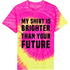 My Shirt Is Brighter Than Your Future, Custom Tie Dye Shirt, Tie Dye Shirt, Motivational Shirt, Womens Shirts by fitnesscandy. Explore more products on http://fitnesscandy.etsy.com
