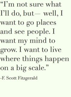 """I'm not sure what I'll do, but - well I want to go places and see people. I want my mind to grow.  I want to live where things happen on a big scale."" ~ F. Scott Fitzgerald"