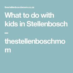 What to do with kids in Stellenbosch – thestellenboschmom
