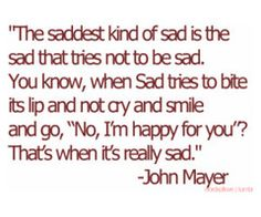 I hate John Mayer. But I love this quote. Cute Quotes, Sad Quotes, Great Quotes, Quotes To Live By, Inspirational Quotes, Sadness Quotes, Fabulous Quotes, Frases Do Tumblr, Tumblr Quotes
