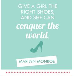 """Give a girl the right shoes and she can conquer the world"""