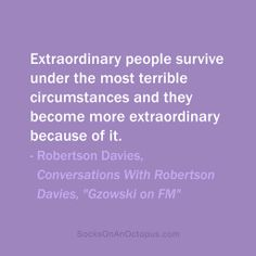 """Quote Of The Day: November 22, 2013  Extraordinary people survive under the most terrible circumstances and they become more extraordinary because of it. — Robertson Davies, Conversations with Robertson Davies, """"Gzowski on FM"""" #quotes"""