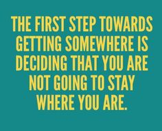The first step towards getting somewhere is deciding that you are not going to stay where you are.